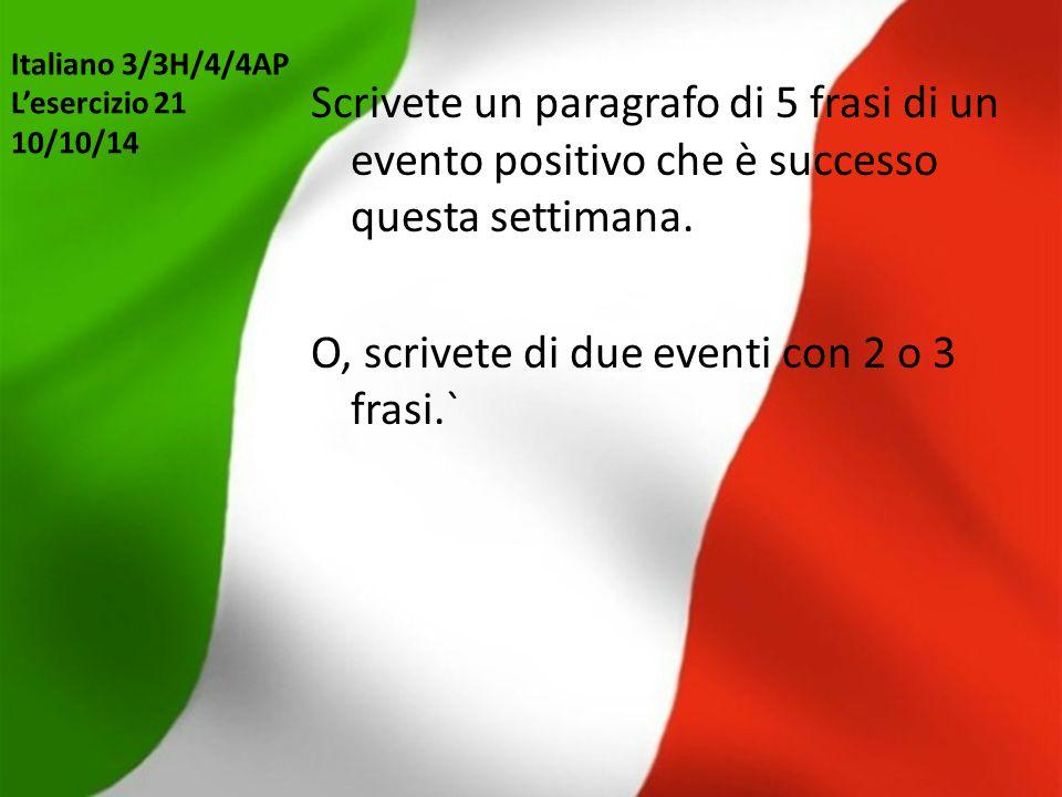 Italiano 3/3H/4/4AP L'esercizio 21 10/10/14 Scrivete un paragrafo di 5 frasi di un evento positivo che è successo questa settimana. O, scrivete di due