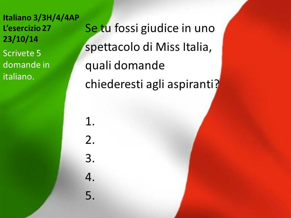 Italiano 3/3H/4/4AP L'esercizio 27 23/10/14 Se tu fossi giudice in uno spettacolo di Miss Italia, quali domande chiederesti agli aspiranti? 1. 2. 3. 4