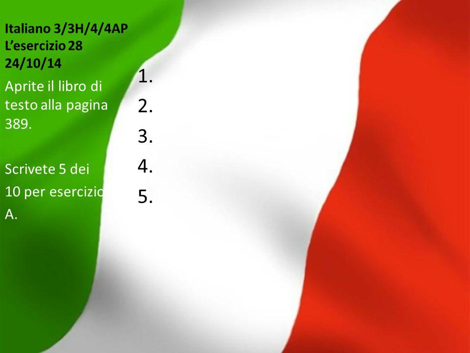 Italiano 3/3H/4/4AP L'esercizio 28 24/10/14 1. 2. 3. 4. 5. Aprite il libro di testo alla pagina 389. Scrivete 5 dei 10 per esercizio A.