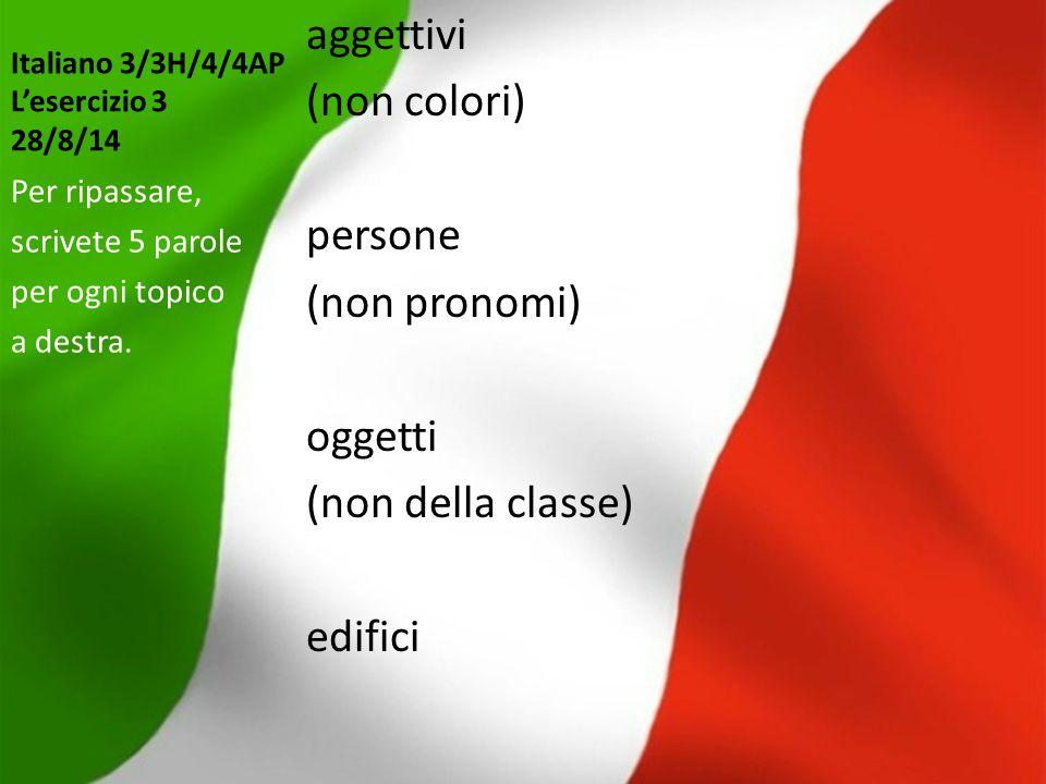 Italiano 3/3H/4/4AP L'esercizio 3 28/8/14 aggettivi (non colori) persone (non pronomi) oggetti (non della classe) edifici Per ripassare, scrivete 5 pa