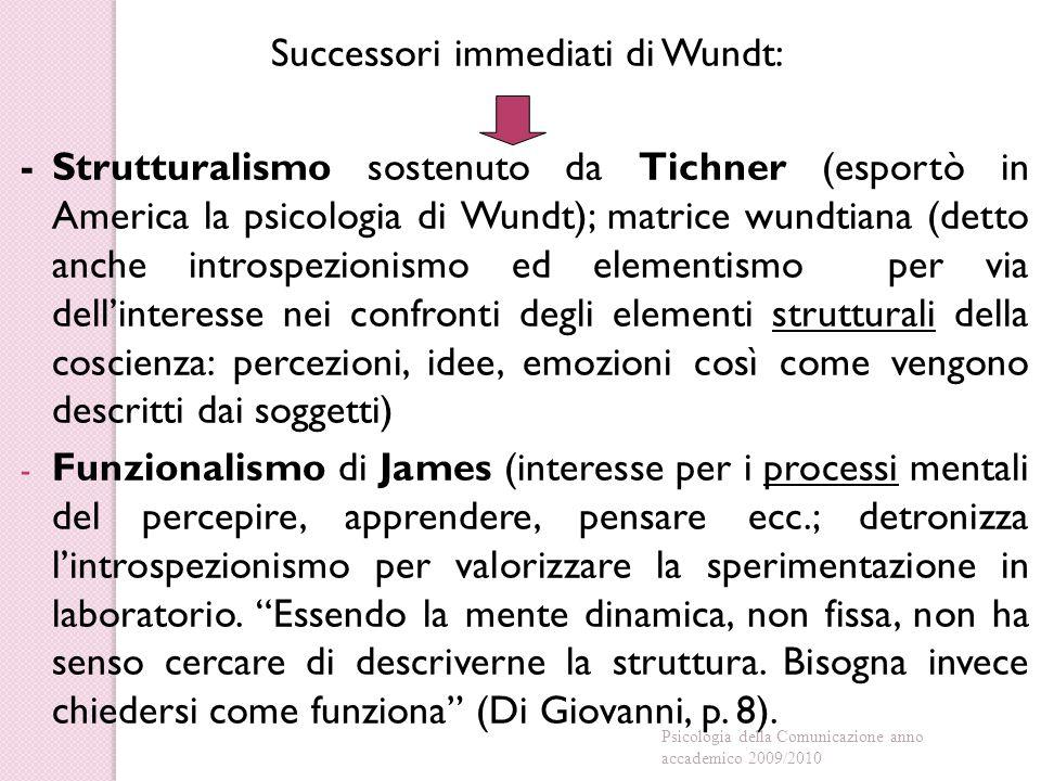 Successori immediati di Wundt: -Strutturalismo sostenuto da Tichner (esportò in America la psicologia di Wundt); matrice wundtiana (detto anche introspezionismo ed elementismo per via dell'interesse nei confronti degli elementi strutturali della coscienza: percezioni, idee, emozioni così come vengono descritti dai soggetti) - Funzionalismo di James (interesse per i processi mentali del percepire, apprendere, pensare ecc.; detronizza l'introspezionismo per valorizzare la sperimentazione in laboratorio.