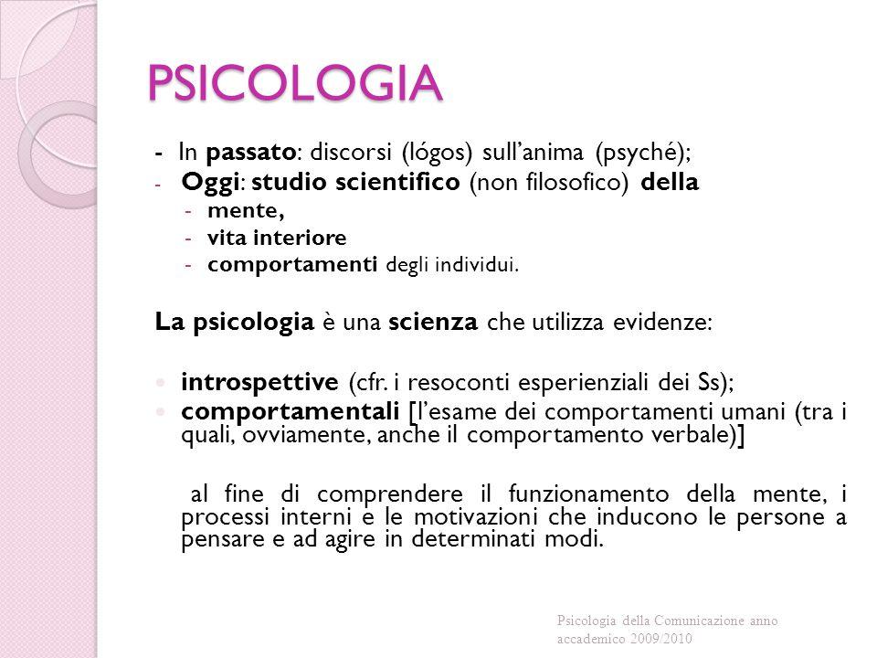 PSICOLOGIA - In passato: discorsi (lógos) sull'anima (psyché); - Oggi: studio scientifico (non filosofico) della -mente, -vita interiore -comportamenti degli individui.