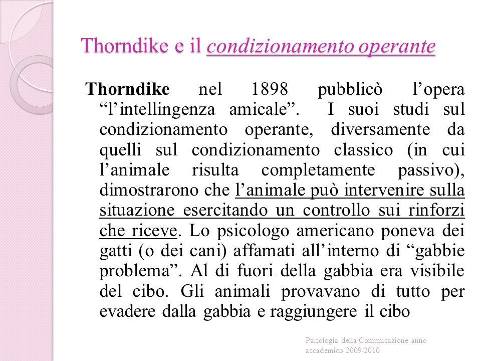 Thorndike e il condizionamento operante Thorndike nel 1898 pubblicò l'opera l'intellingenza amicale .
