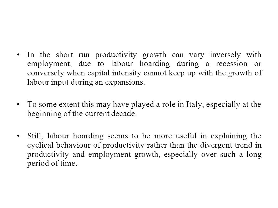 In the short run productivity growth can vary inversely with employment, due to labour hoarding during a recession or conversely when capital intensity cannot keep up with the growth of labour input during an expansions.