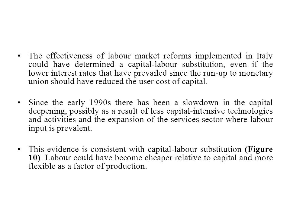 The effectiveness of labour market reforms implemented in Italy could have determined a capital-labour substitution, even if the lower interest rates that have prevailed since the run-up to monetary union should have reduced the user cost of capital.