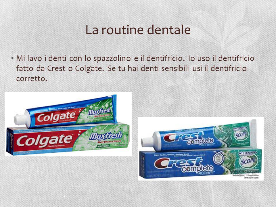 La routine dentale Mi lavo i denti con lo spazzolino e il dentifricio. Io uso il dentifricio fatto da Crest o Colgate. Se tu hai denti sensibili usi i