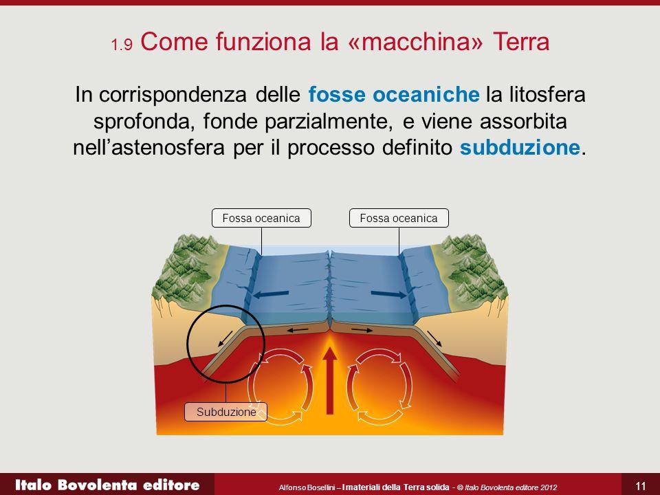Alfonso Bosellini – I materiali della Terra solida - © Italo Bovolenta editore 2012 11 In corrispondenza delle fosse oceaniche la litosfera sprofonda, fonde parzialmente, e viene assorbita nell'astenosfera per il processo definito subduzione.