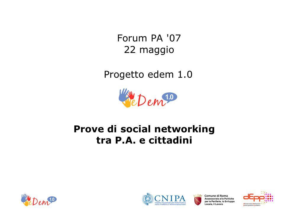 Forum PA '07 22 maggio Prove di social networking tra P.A. e cittadini Progetto edem 1.0