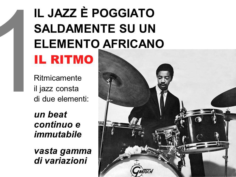 1 IL JAZZ È POGGIATO SALDAMENTE SU UN ELEMENTO AFRICANO IL RITMO Ritmicamente il jazz consta di due elementi: un beat continuo e immutabile vasta gamma di variazioni