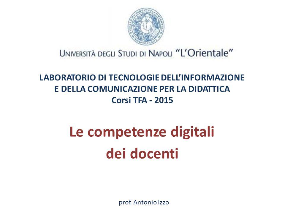 LABORATORIO DI TECNOLOGIE DELL'INFORMAZIONE EDELLA COMUNICAZIONE PER LA DIDATTICA Corsi TFA - 2015 Lecompetenze digitali dei docenti prof. Antonio Izz