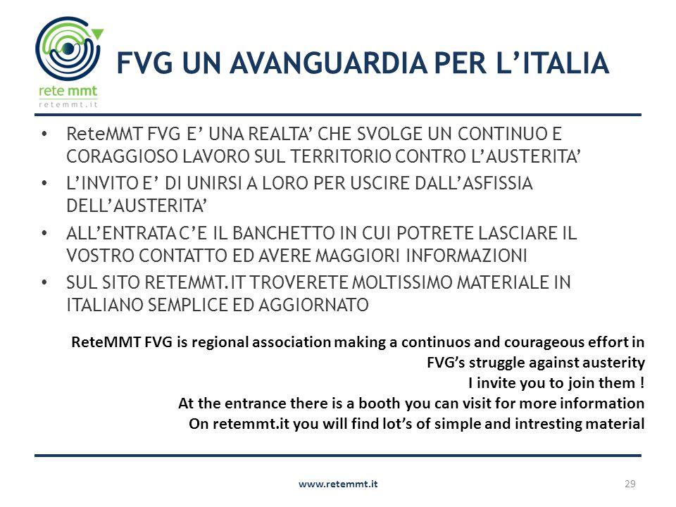 FVG UN AVANGUARDIA PER L'ITALIA ReteMMT FVG E' UNA REALTA' CHE SVOLGE UN CONTINUO E CORAGGIOSO LAVORO SUL TERRITORIO CONTRO L'AUSTERITA' L'INVITO E' DI UNIRSI A LORO PER USCIRE DALL'ASFISSIA DELL'AUSTERITA' ALL'ENTRATA C'E IL BANCHETTO IN CUI POTRETE LASCIARE IL VOSTRO CONTATTO ED AVERE MAGGIORI INFORMAZIONI SUL SITO RETEMMT.IT TROVERETE MOLTISSIMO MATERIALE IN ITALIANO SEMPLICE ED AGGIORNATO www.retemmt.it29 ReteMMT FVG is regional association making a continuos and courageous effort in FVG's struggle against austerity I invite you to join them .