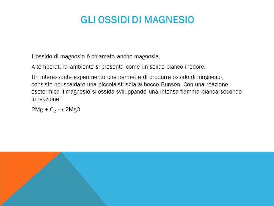 GLI OSSIDI DI MAGNESIO L ossido di magnesio è chiamato anche magnesia.