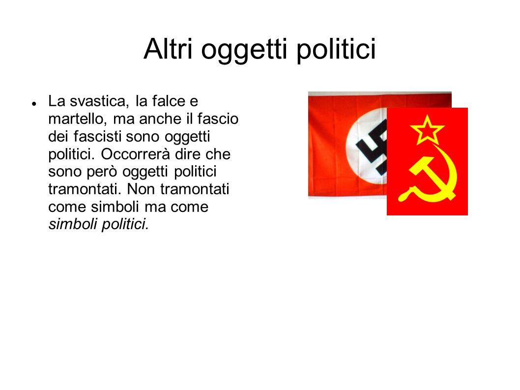 Altri oggetti politici La svastica, la falce e martello, ma anche il fascio dei fascisti sono oggetti politici. Occorrerà dire che sono però oggetti p