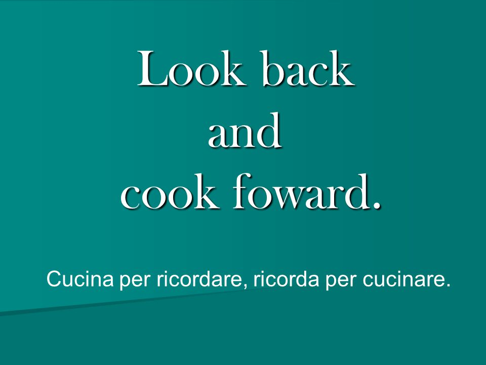 Look back and cook foward. Cucina per ricordare, ricorda per cucinare.
