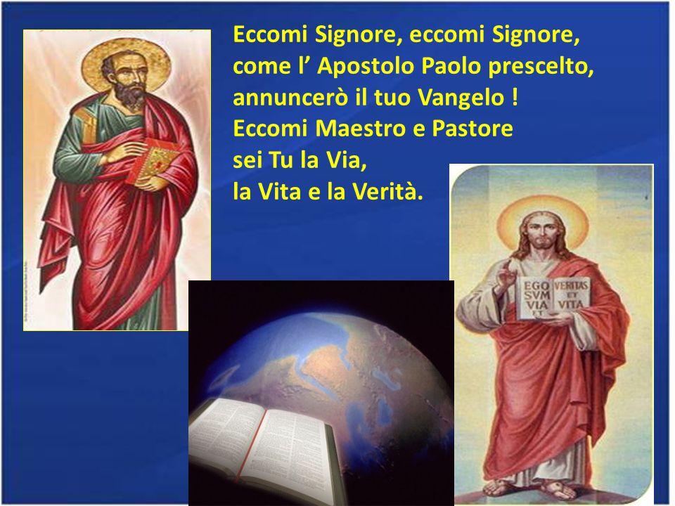 Eccomi Signore, eccomi Signore, come l' Apostolo Paolo prescelto, annuncerò il tuo Vangelo .