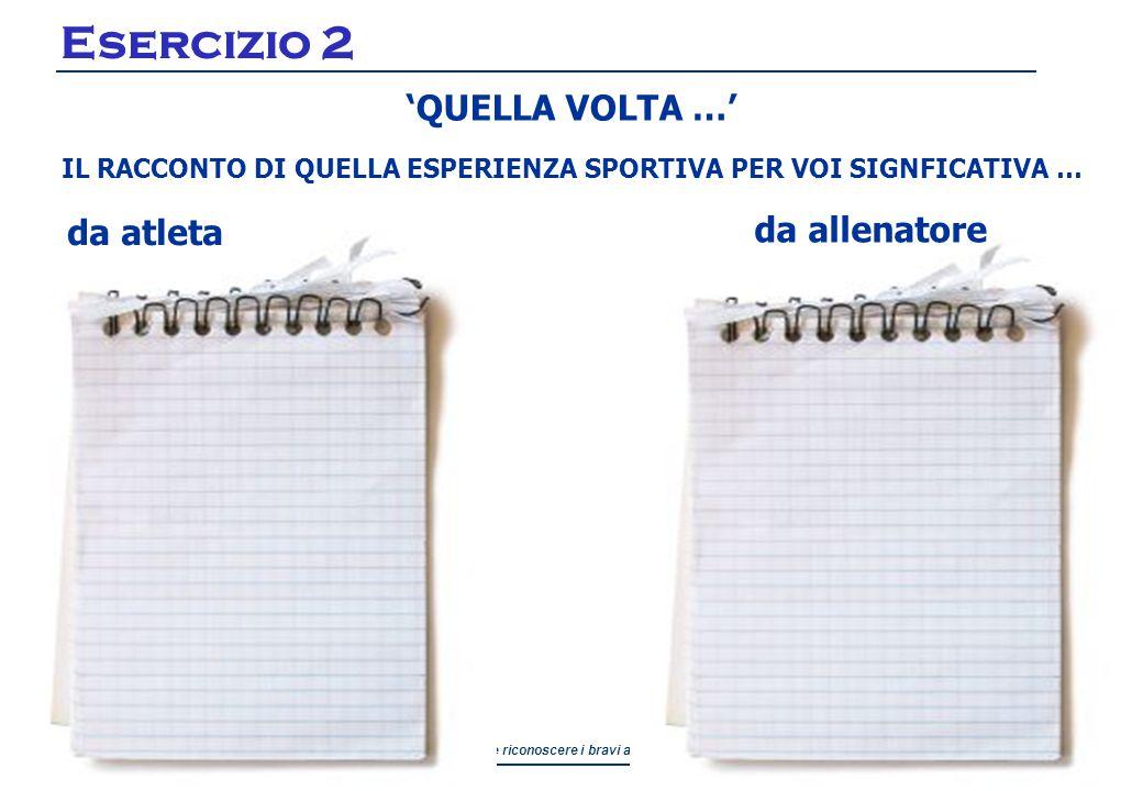 Come riconoscere i bravi allenatori Comune di Parma Servizio Sport Esercizio 2 'QUELLA VOLTA …' IL RACCONTO DI QUELLA ESPERIENZA SPORTIVA PER VOI SIGNFICATIVA … da atleta da allenatore