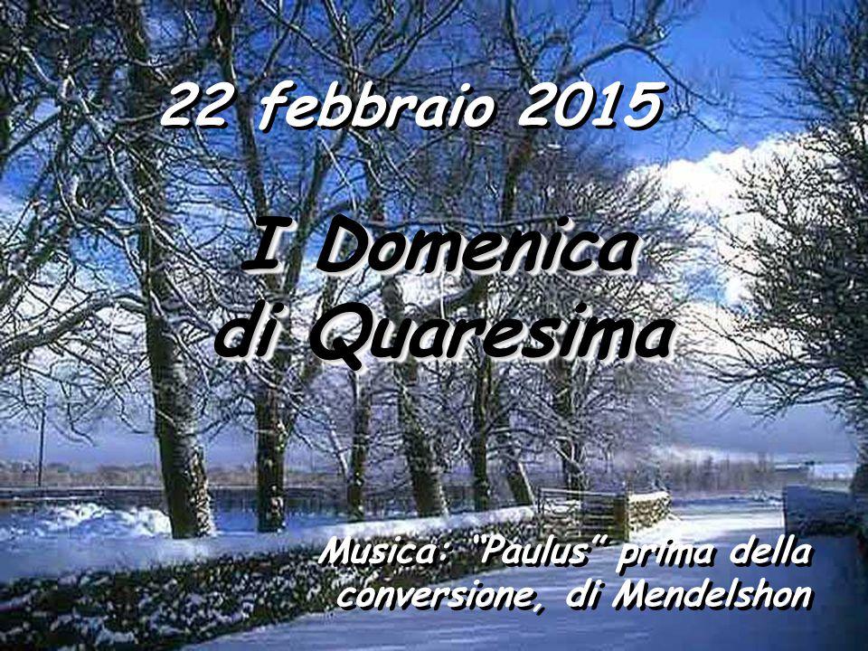 22 febbraio 2015 I Domenica I Domenica di Quaresima di Quaresima I Domenica I Domenica di Quaresima di Quaresima Musica: Paulus prima della conversione, di Mendelshon