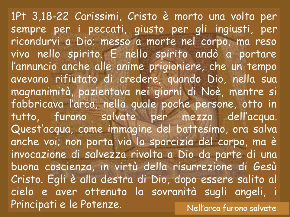 1Pt 3,18-22 Carissimi, Cristo è morto una volta per sempre per i peccati, giusto per gli ingiusti, per ricondurvi a Dio; messo a morte nel corpo, ma reso vivo nello spirito.