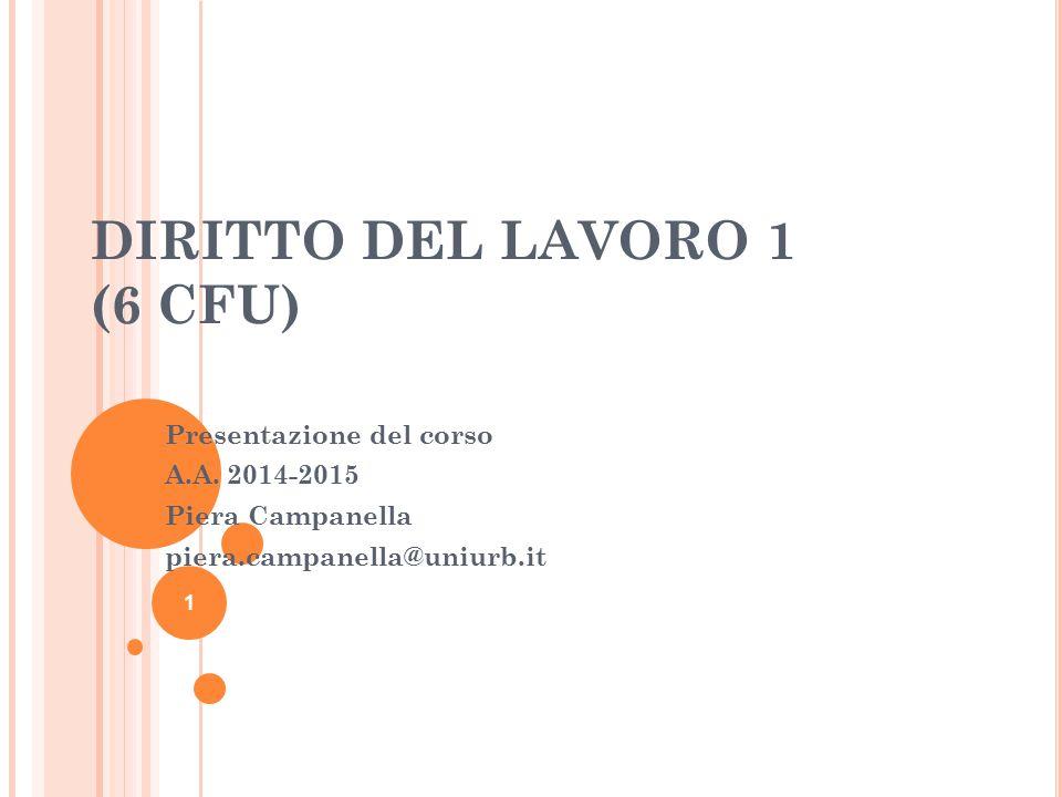 DIRITTO DEL LAVORO 1 (6 CFU) Presentazione del corso A.A. 2014-2015 Piera Campanella piera.campanella@uniurb.it 1