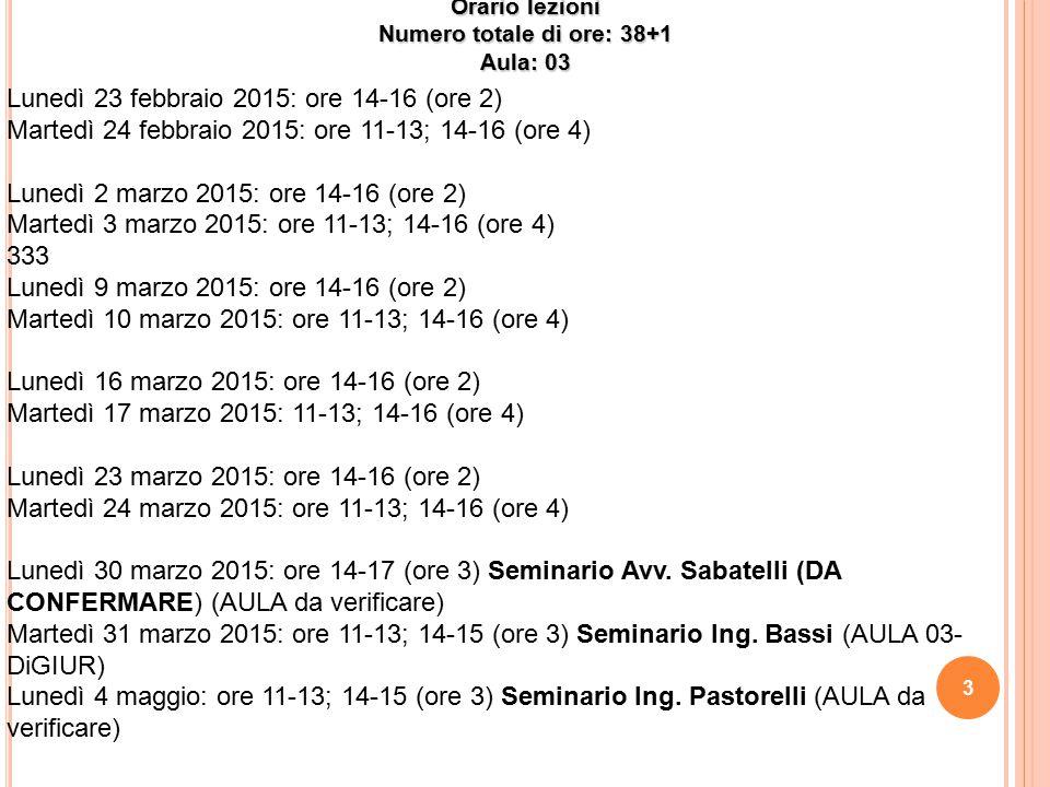 Orario lezioni Numero totale di ore: 38+1 Aula: 03 Lunedì 23 febbraio 2015: ore 14-16 (ore 2) Martedì 24 febbraio 2015: ore 11-13; 14-16 (ore 4) Luned