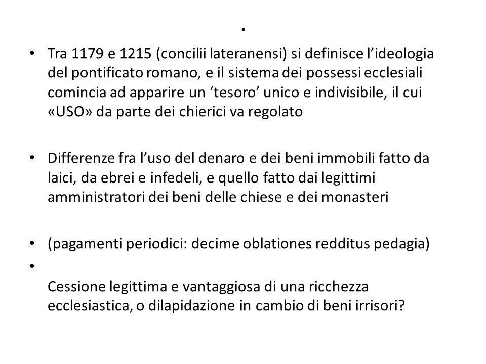 . Tra 1179 e 1215 (concilii lateranensi) si definisce l'ideologia del pontificato romano, e il sistema dei possessi ecclesiali comincia ad apparire un 'tesoro' unico e indivisibile, il cui «USO» da parte dei chierici va regolato Differenze fra l'uso del denaro e dei beni immobili fatto da laici, da ebrei e infedeli, e quello fatto dai legittimi amministratori dei beni delle chiese e dei monasteri (pagamenti periodici: decime oblationes redditus pedagia) Cessione legittima e vantaggiosa di una ricchezza ecclesiastica, o dilapidazione in cambio di beni irrisori