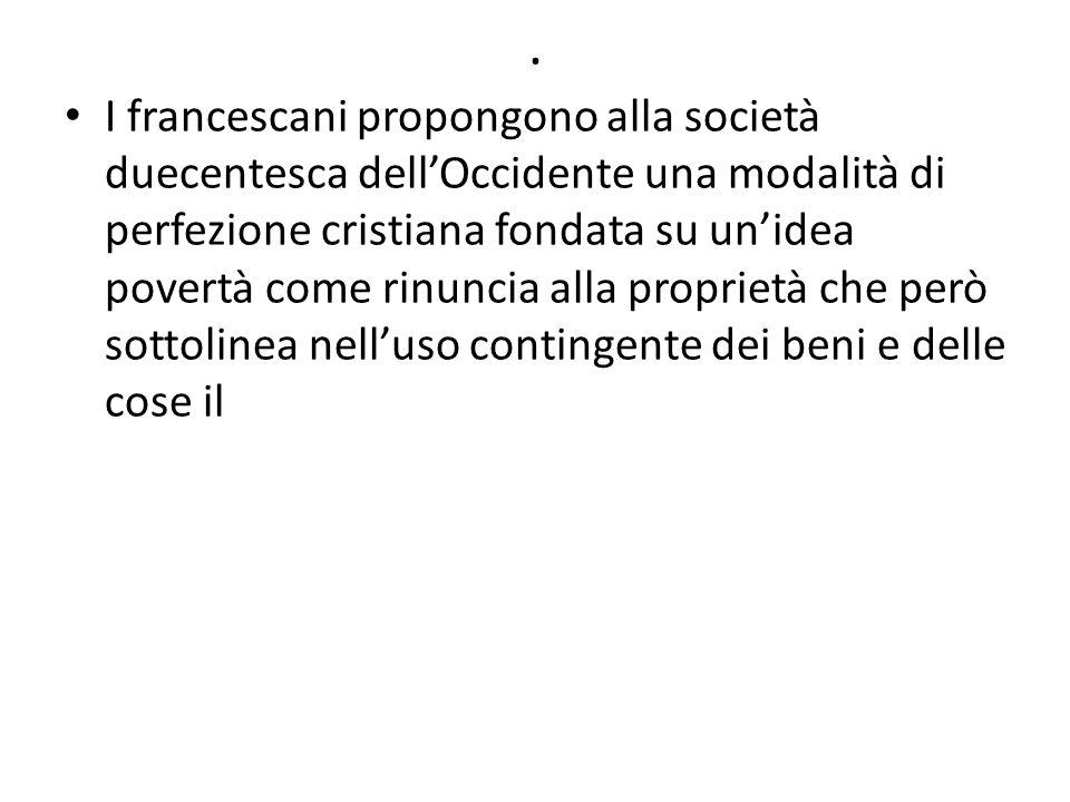 . I francescani propongono alla società duecentesca dell'Occidente una modalità di perfezione cristiana fondata su un'idea povertà come rinuncia alla proprietà che però sottolinea nell'uso contingente dei beni e delle cose il