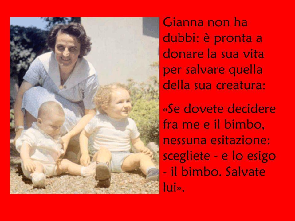 Gianna non ha dubbi: è pronta a donare la sua vita per salvare quella della sua creatura: «Se dovete decidere fra me e il bimbo, nessuna esitazione: scegliete - e lo esigo - il bimbo.