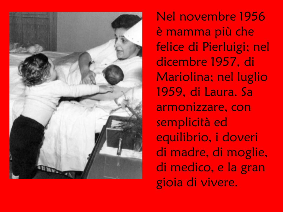 Nel novembre 1956 è mamma più che felice di Pierluigi; nel dicembre 1957, di Mariolina; nel luglio 1959, di Laura.