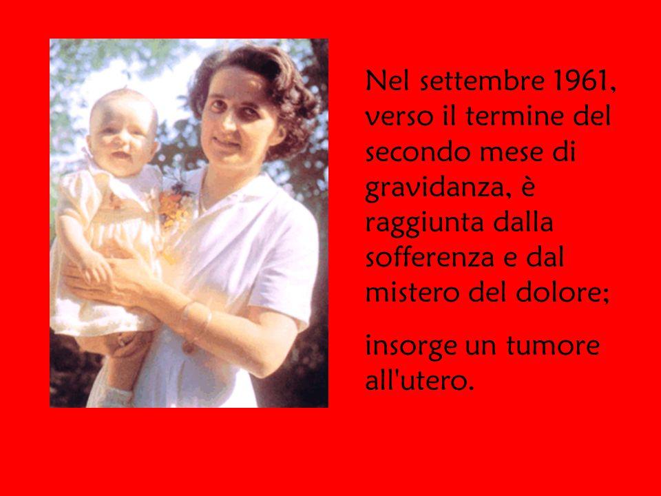 Nel settembre 1961, verso il termine del secondo mese di gravidanza, è raggiunta dalla sofferenza e dal mistero del dolore; insorge un tumore all utero.