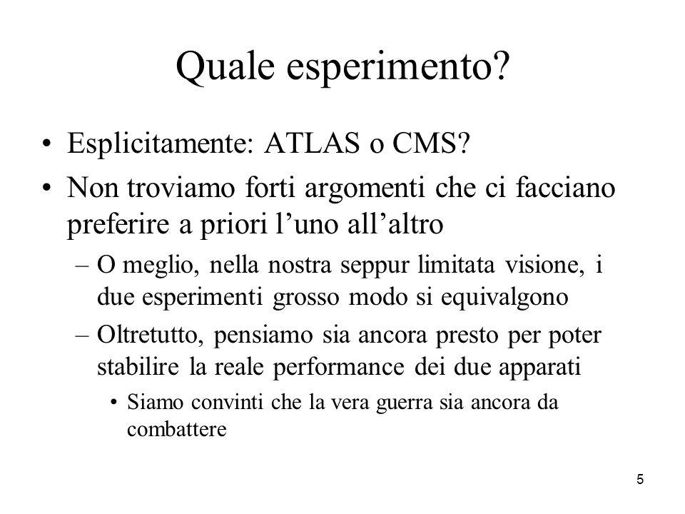 5 Quale esperimento? Esplicitamente: ATLAS o CMS? Non troviamo forti argomenti che ci facciano preferire a priori l'uno all'altro –O meglio, nella nos