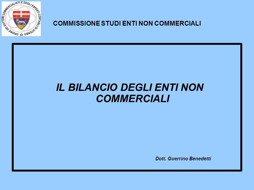 COMMISSIONE STUDI ENTI NON COMMERCIALI IL BILANCIO DEGLI ENTI NON COMMERCIALI Dott. Guerrino Benedetti