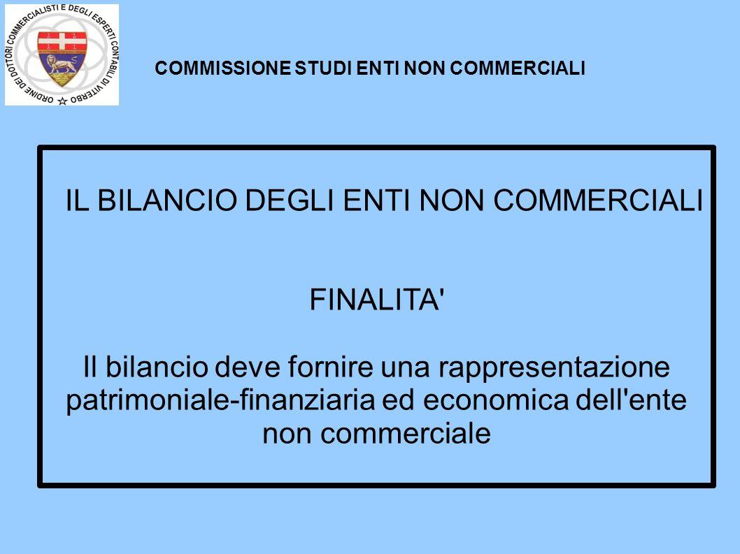 COMMISSIONE STUDI ENTI NON COMMERCIALI IL BILANCIO DEGLI ENTI NON COMMERCIALI FINALITA' Il bilancio deve fornire una rappresentazione patrimoniale-fin