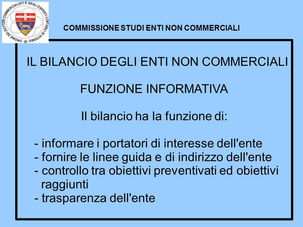 COMMISSIONE STUDI ENTI NON COMMERCIALI IL BILANCIO DEGLI ENTI NON COMMERCIALI FUNZIONE INFORMATIVA Il bilancio ha la funzione di: - informare i portat