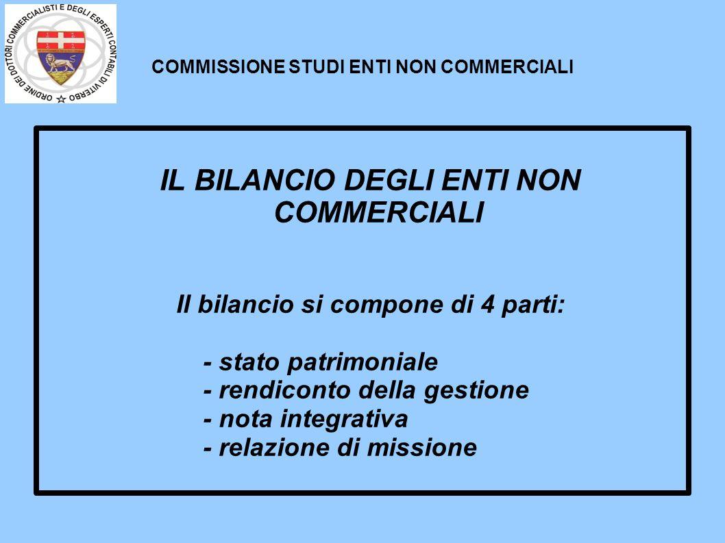 COMMISSIONE STUDI ENTI NON COMMERCIALI IL BILANCIO DEGLI ENTI NON COMMERCIALI Il bilancio si compone di 4 parti: - stato patrimoniale - rendiconto del
