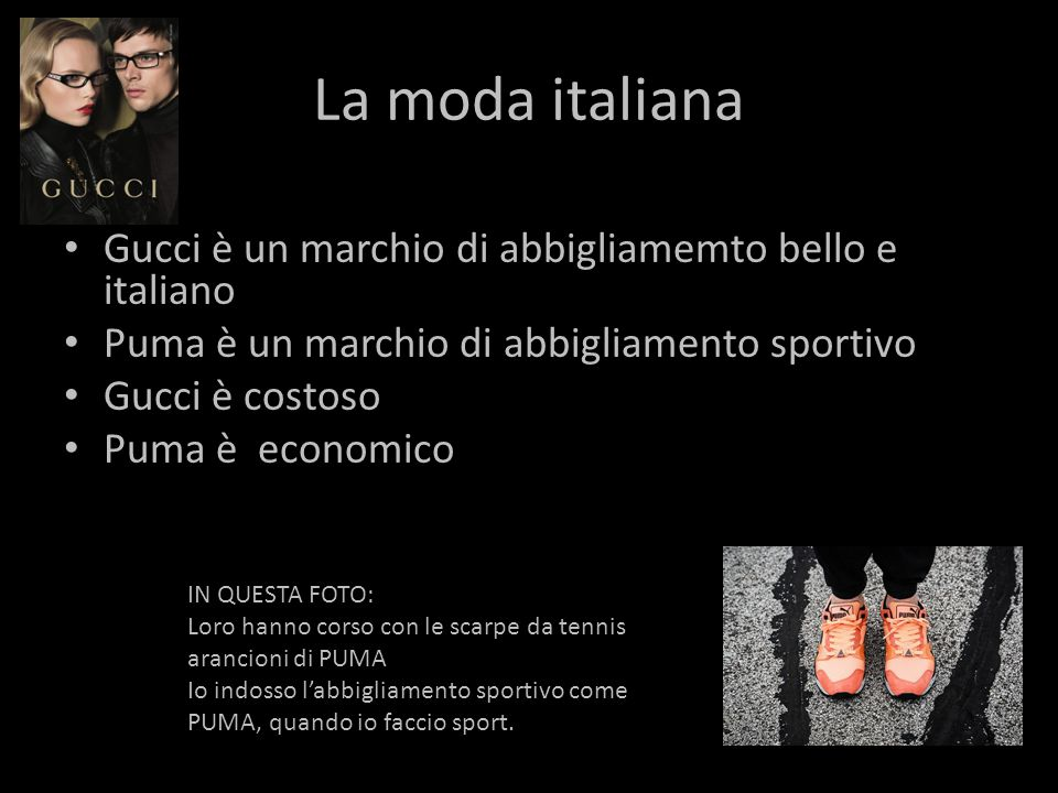 La moda italiana Gucci è un marchio di abbigliamemto bello e italiano Puma è un marchio di abbigliamento sportivo Gucci è costoso Puma è economico IN QUESTA FOTO: Loro hanno corso con le scarpe da tennis arancioni di PUMA Io indosso l'abbigliamento sportivo come PUMA, quando io faccio sport.