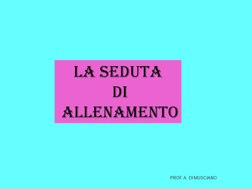 LA SEDUTA DI ALLENAMENTO PROF. A. DI MUSCIANO
