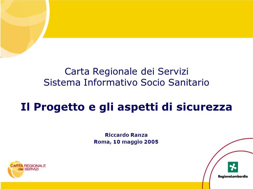 Carta Regionale dei Servizi Sistema Informativo Socio Sanitario Il Progetto e gli aspetti di sicurezza Riccardo Ranza Roma, 10 maggio 2005