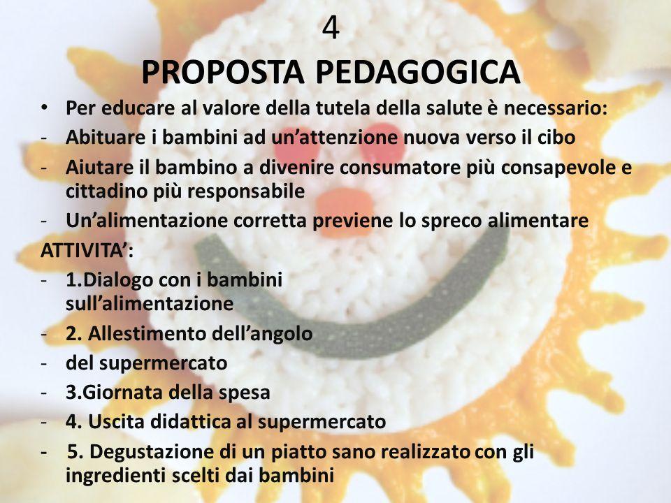 4 PROPOSTA PEDAGOGICA Per educare al valore della tutela della salute è necessario: -Abituare i bambini ad un'attenzione nuova verso il cibo -Aiutare