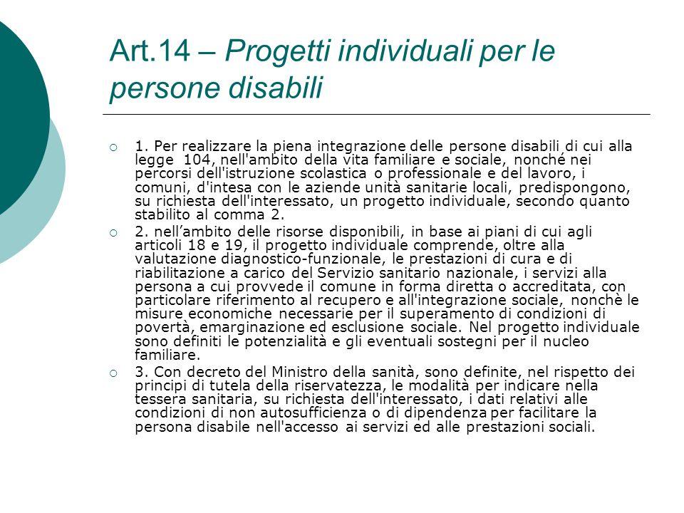 Art.14 – Progetti individuali per le persone disabili  1. Per realizzare la piena integrazione delle persone disabili di cui alla legge 104, nell'amb