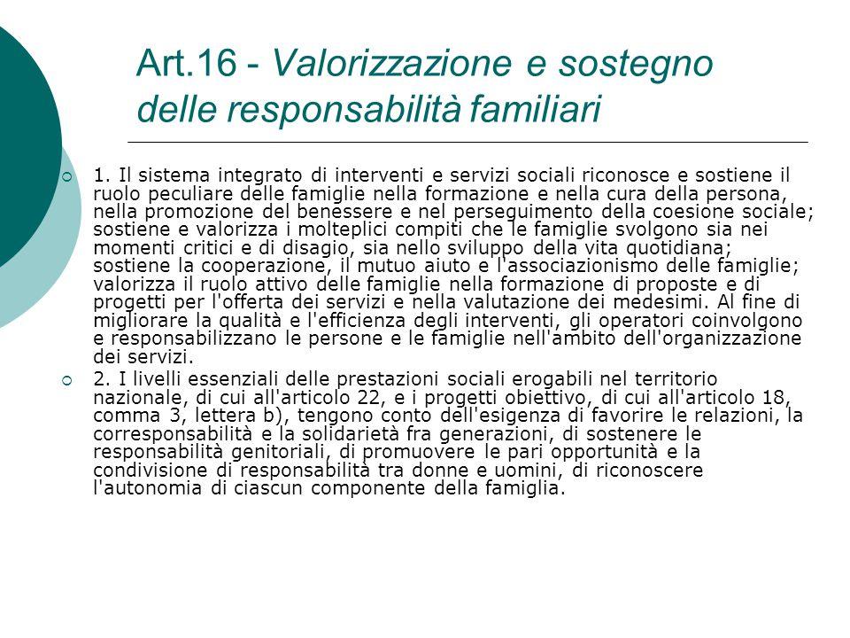 Art.16 - Valorizzazione e sostegno delle responsabilità familiari  1. Il sistema integrato di interventi e servizi sociali riconosce e sostiene il ru
