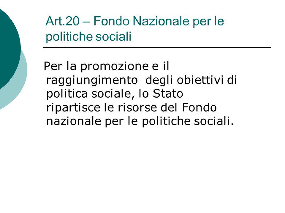 Art.20 – Fondo Nazionale per le politiche sociali Per la promozione e il raggiungimento degli obiettivi di politica sociale, lo Stato ripartisce le ri