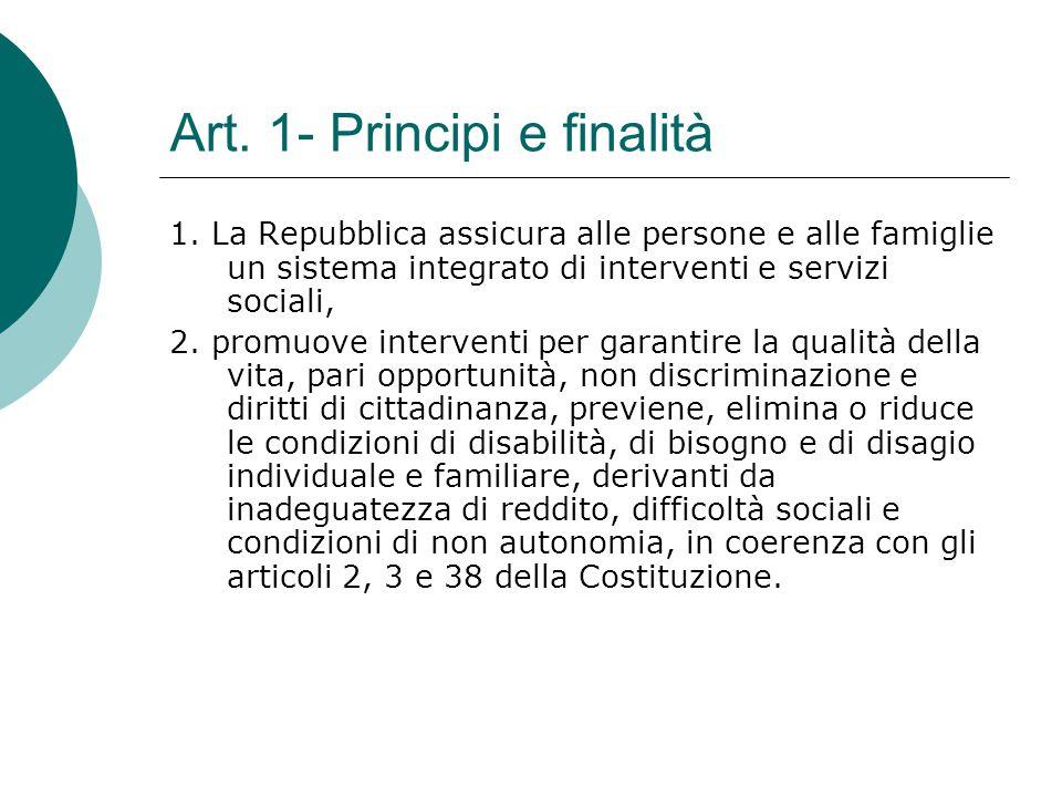 Art. 1- Principi e finalità 1. La Repubblica assicura alle persone e alle famiglie un sistema integrato di interventi e servizi sociali, 2. promuove i