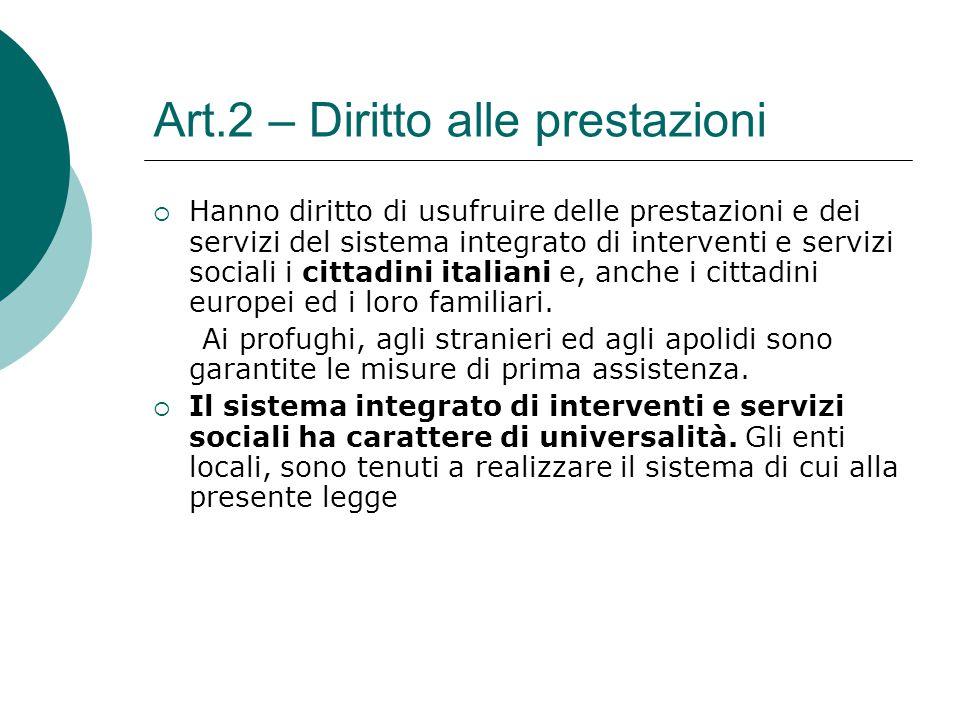 Art.2 – Diritto alle prestazioni  Hanno diritto di usufruire delle prestazioni e dei servizi del sistema integrato di interventi e servizi sociali i