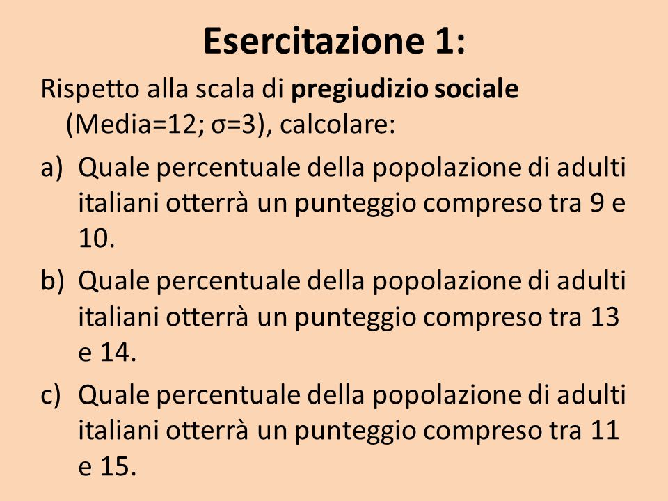 Esercitazione 1: Rispetto alla scala di pregiudizio sociale (Media=12; σ=3), calcolare: a)Quale percentuale della popolazione di adulti italiani otterrà un punteggio compreso tra 9 e 10.
