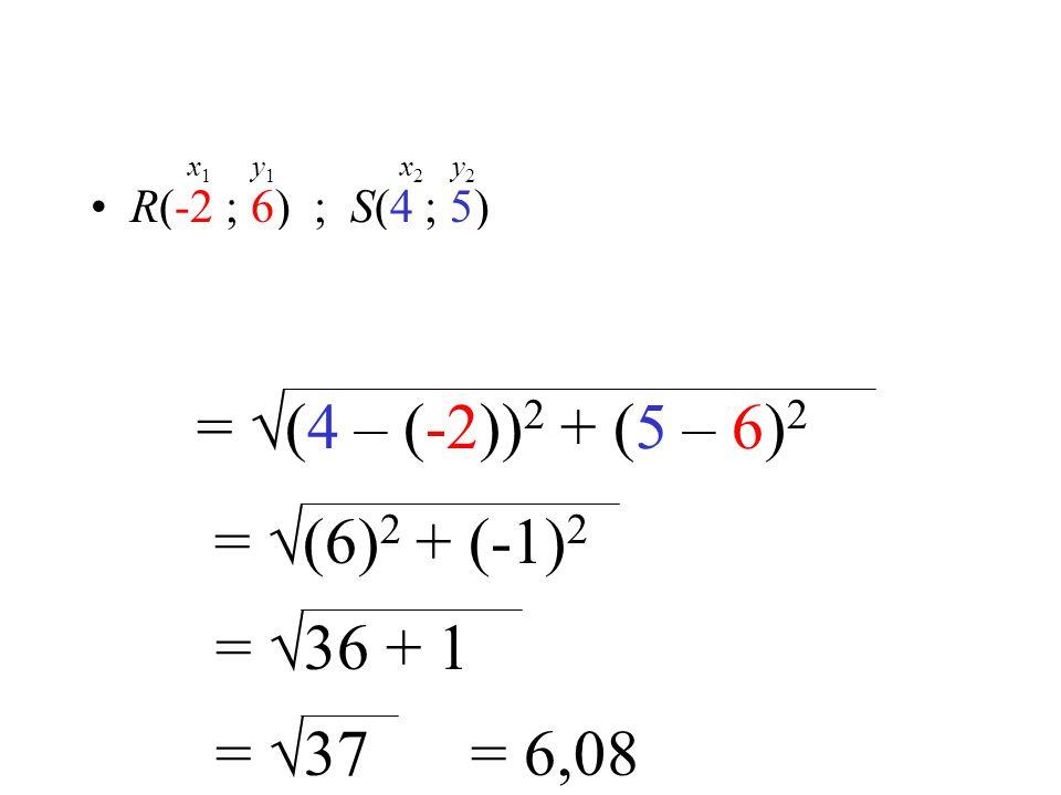 x y R(-2 ; 6) ; S(4 ; 5) x 1 y 1 x 2 y 2 = √(4 – (-2)) 2 + (5 – 6) 2 = √(6) 2 + (-1) 2 = √36 + 1 = √37= 6,08