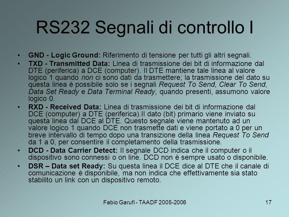Fabio Garufi - TAADF 2005-200617 RS232 Segnali di controllo I GND - Logic Ground: Riferimento di tensione per tutti gli altri segnali. TXD - Transmitt