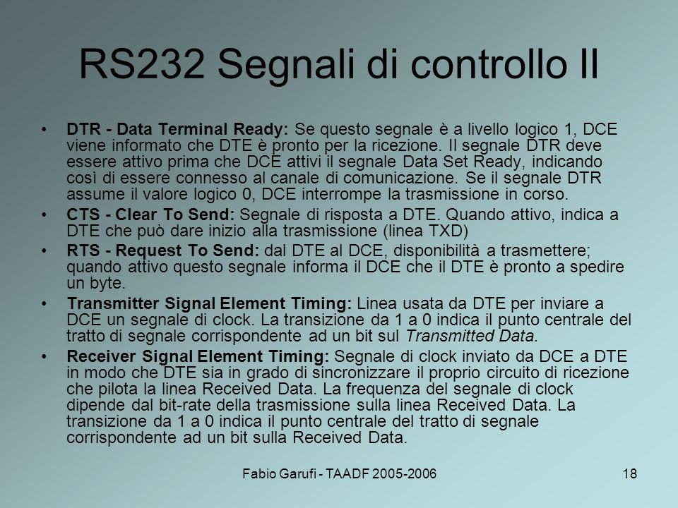 Fabio Garufi - TAADF 2005-200618 RS232 Segnali di controllo II DTR - Data Terminal Ready: Se questo segnale è a livello logico 1, DCE viene informato