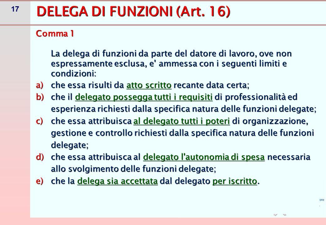17 DELEGA DI FUNZIONI (Art. 16) Comma 1 La delega di funzioni da parte del datore di lavoro, ove non espressamente esclusa, e' ammessa con i seguenti