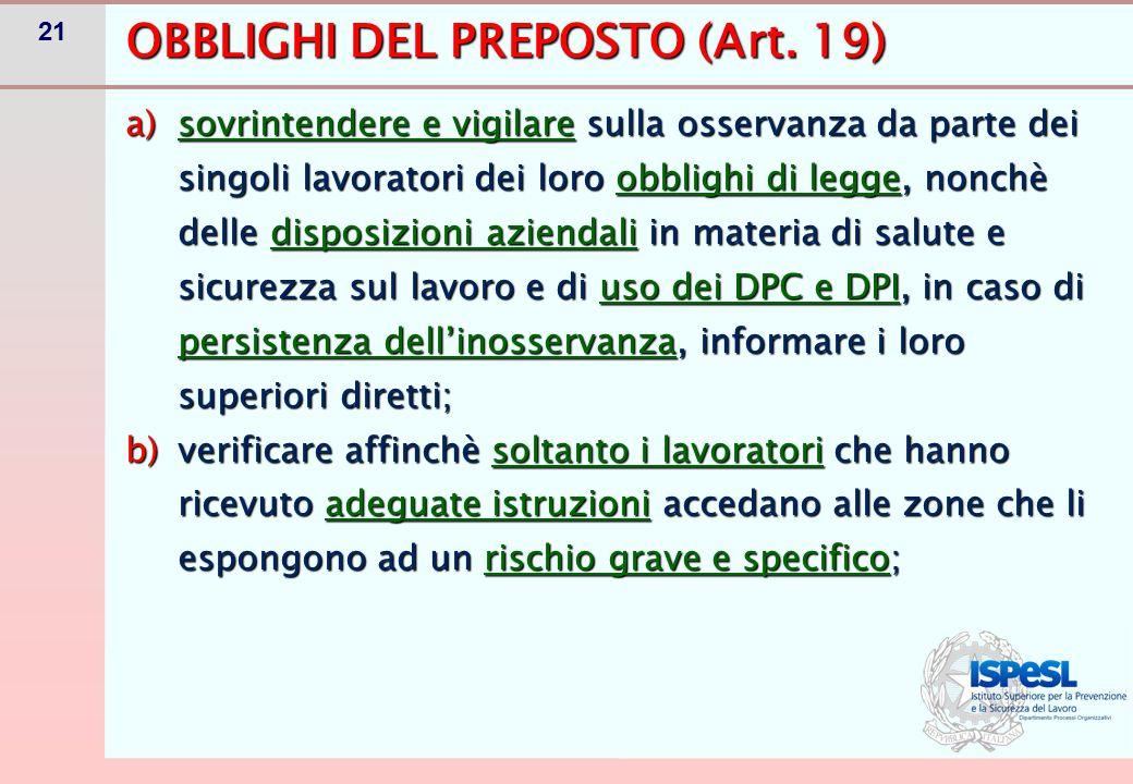 21 OBBLIGHI DEL PREPOSTO (Art. 19) a)sovrintendere e vigilare sulla osservanza da parte dei singoli lavoratori dei loro obblighi di legge, nonchè dell