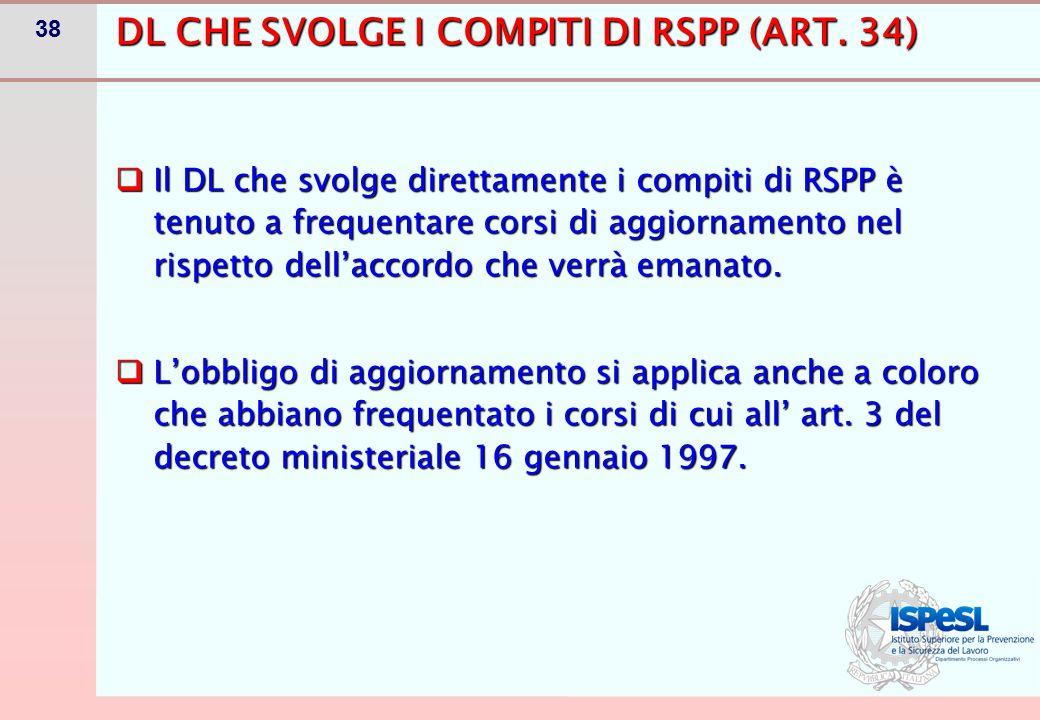 38  Il DL che svolge direttamente i compiti di RSPP è tenuto a frequentare corsi di aggiornamento nel rispetto dell'accordo che verrà emanato.  L'ob
